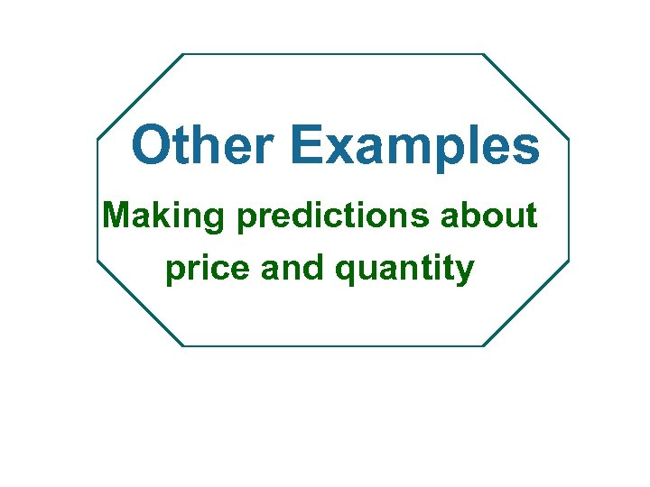 Other Examples Making predictions about price and quantity