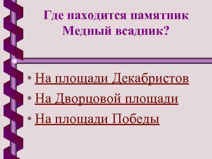Где находится памятник Медный всадник? • На площади Декабристов • На Дворцовой площади •