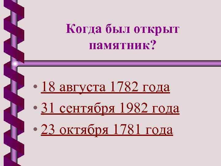 Когда был открыт памятник? • 18 августа 1782 года • 31 сентября 1982 года