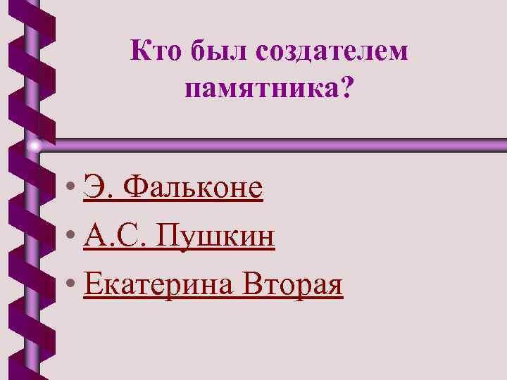 Кто был создателем памятника? • Э. Фальконе • А. С. Пушкин • Екатерина Вторая