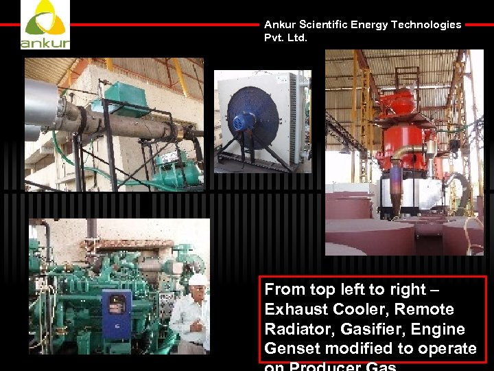 Ankur Scientific Energy Technologies Pvt. Ltd. From top left to right – Exhaust Cooler,