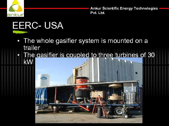 Ankur Scientific Energy Technologies Pvt. Ltd. EERC- USA • The whole gasifier system is