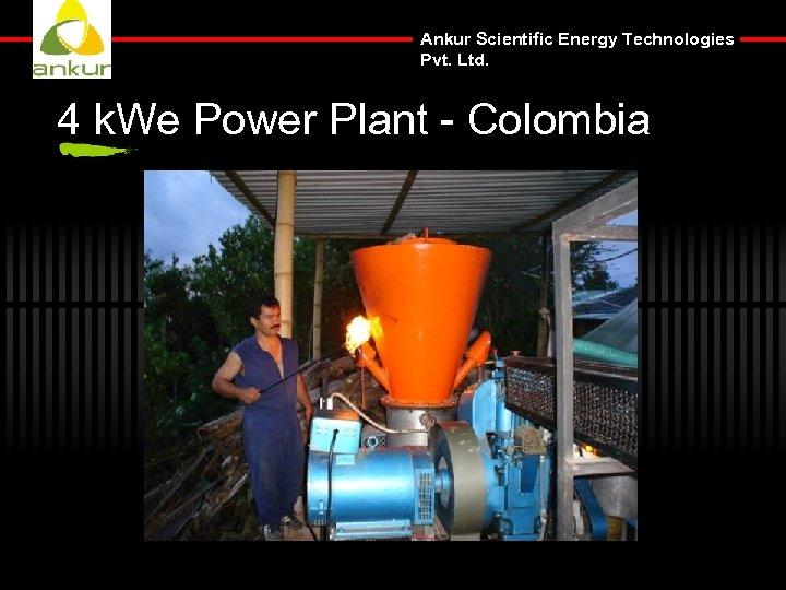 Ankur Scientific Energy Technologies Pvt. Ltd. 4 k. We Power Plant - Colombia