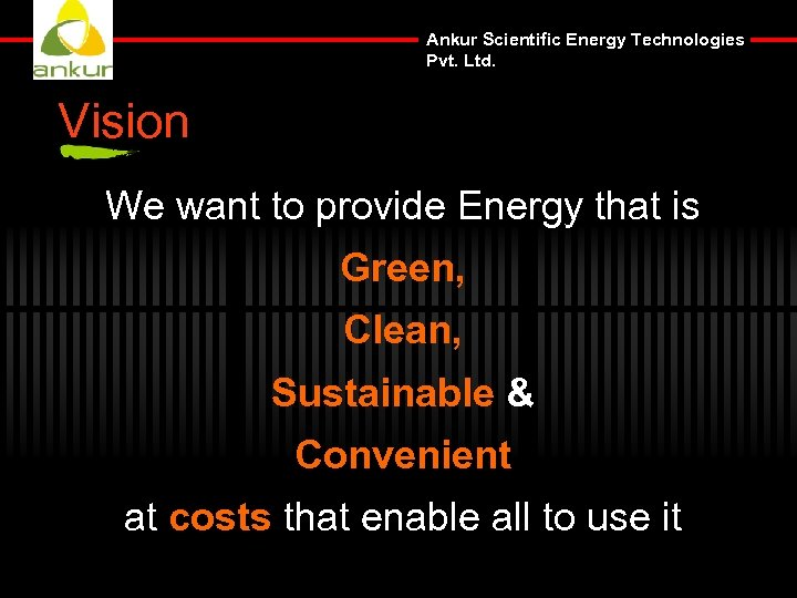 Ankur Scientific Energy Technologies Pvt. Ltd. Vision We want to provide Energy that is