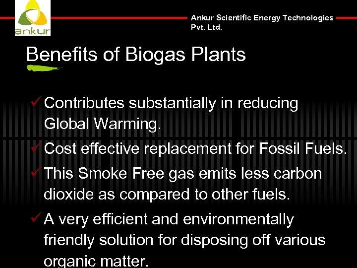 Ankur Scientific Energy Technologies Pvt. Ltd. Benefits of Biogas Plants ü Contributes substantially in