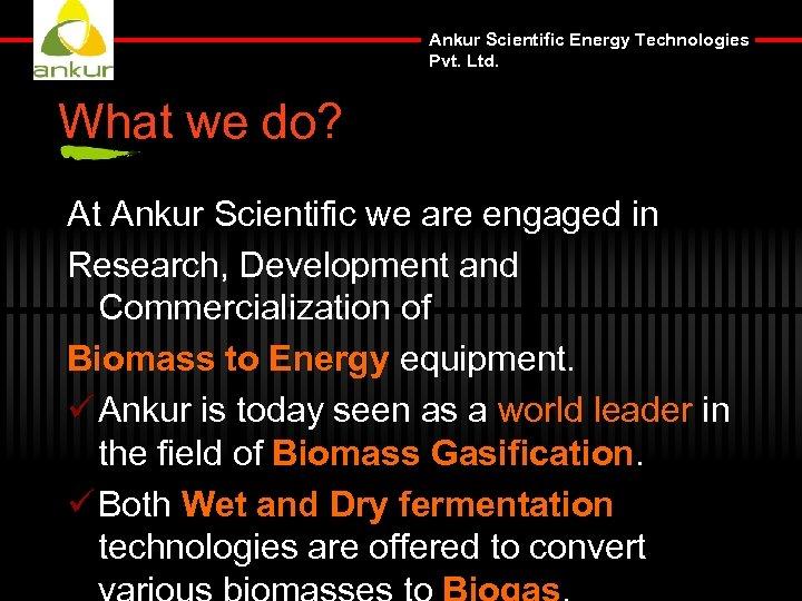 Ankur Scientific Energy Technologies Pvt. Ltd. What we do? At Ankur Scientific we are