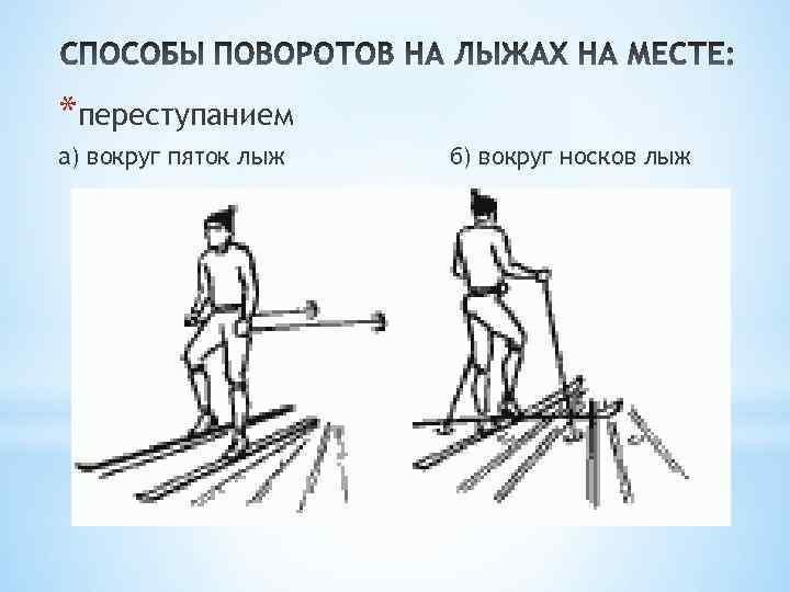 *переступанием а) вокруг пяток лыж б) вокруг носков лыж