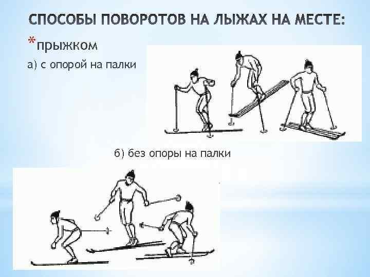 *прыжком а) с опорой на палки б) без опоры на палки
