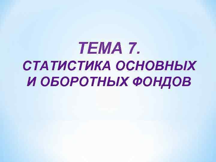 ТЕМА 7. СТАТИСТИКА ОСНОВНЫХ И ОБОРОТНЫХ ФОНДОВ