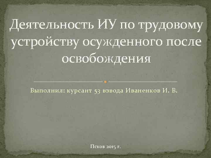 Деятельность ИУ по трудовому устройству осужденного после освобождения Выполнил: курсант 53 взвода Иваненков И.