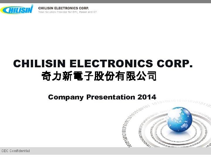 CHILISIN ELECTRONICS CORP. 奇力新電子股份有限公司 Company Presentation 2014