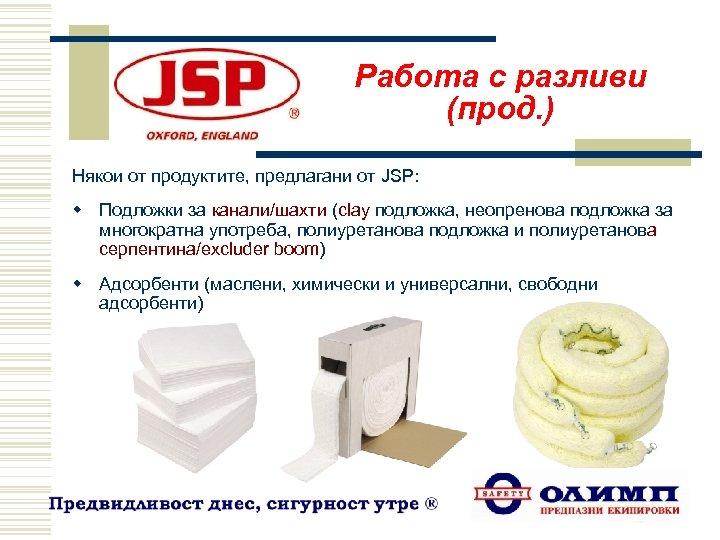 Работа с разливи (прод. ) Някои от продуктите, предлагани от JSP: w Подложки за