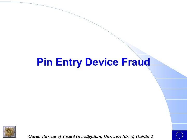 Pin Entry Device Fraud Garda Bureau of Fraud Investigation, Harcourt Street, Dublin 2