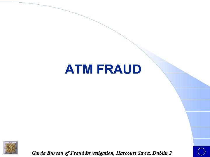 ATM FRAUD Garda Bureau of Fraud Investigation, Harcourt Street, Dublin 2