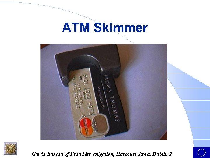 ATM Skimmer Garda Bureau of Fraud Investigation, Harcourt Street, Dublin 2