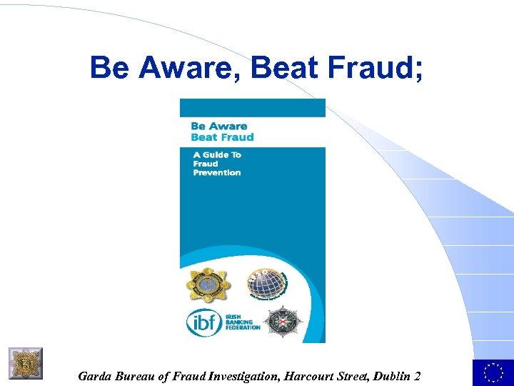 Be Aware, Beat Fraud; Garda Bureau of Fraud Investigation, Harcourt Street, Dublin 2