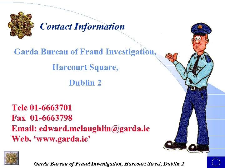 Contact Information Garda Bureau of Fraud Investigation, Harcourt Square, Dublin 2 Tele 01 -6663701