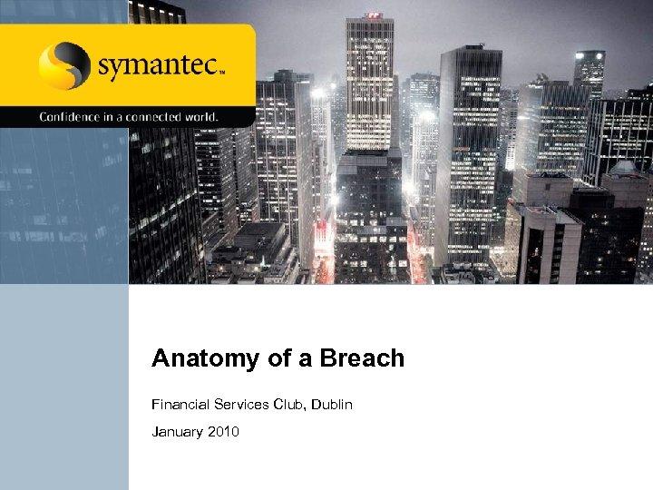 Anatomy of a Breach Financial Services Club, Dublin January 2010