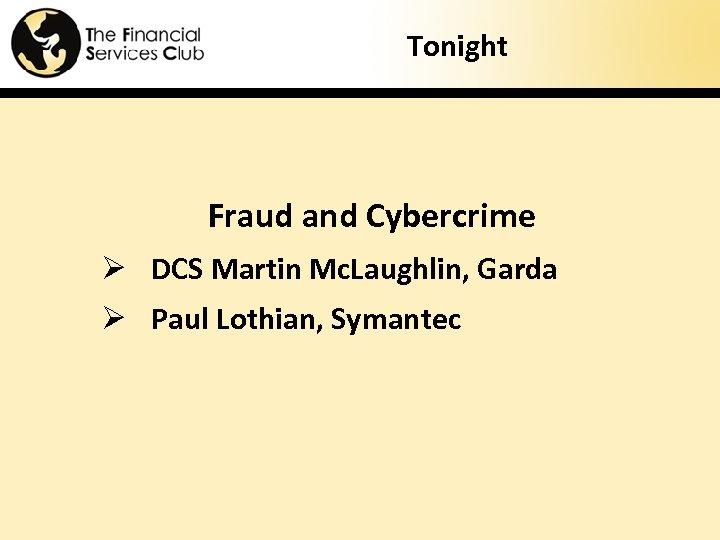 Tonight Fraud and Cybercrime Ø DCS Martin Mc. Laughlin, Garda Ø Paul Lothian, Symantec