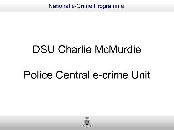 National e-Crime Programme DSU Charlie Mc. Murdie Police Central e-crime Unit