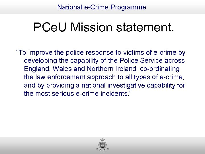 """National e-Crime Programme PCe. U Mission statement. """"To improve the police response to victims"""