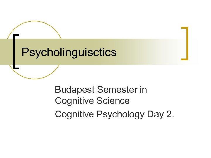 Psycholinguisctics Budapest Semester in Cognitive Science Cognitive Psychology Day 2.