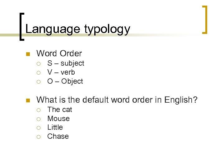Language typology n Word Order ¡ ¡ ¡ n S – subject V –