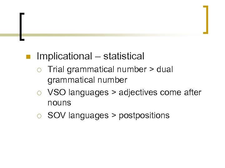 n Implicational – statistical ¡ ¡ ¡ Trial grammatical number > dual grammatical number
