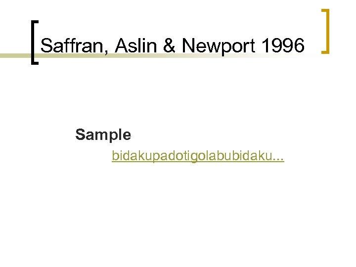 Saffran, Aslin & Newport 1996 Sample bidakupadotigolabubidaku. . .