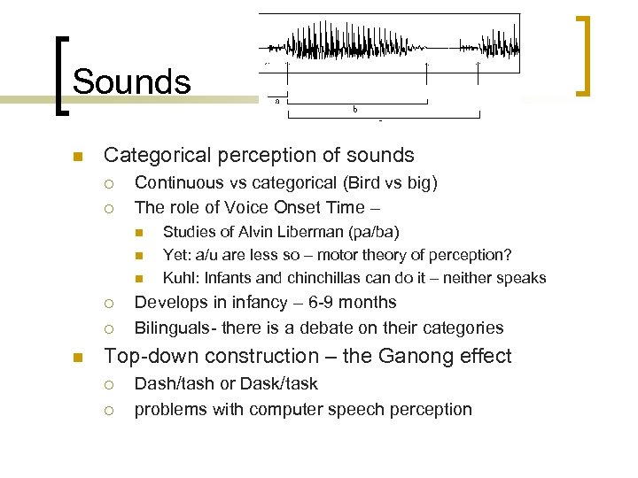 Sounds n Categorical perception of sounds ¡ ¡ Continuous vs categorical (Bird vs big)