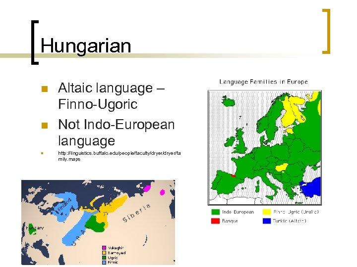 Hungarian n Altaic language – Finno-Ugoric Not Indo-European language http: //linguistics. buffalo. edu/people/faculty/dryer/fa mily.