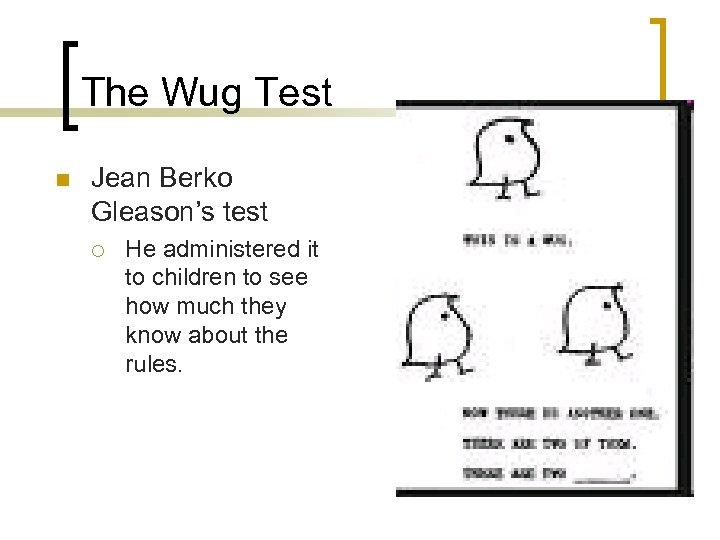 The Wug Test n Jean Berko Gleason's test ¡ He administered it to children