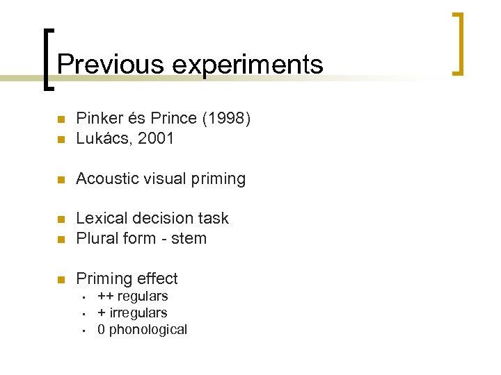 Previous experiments n Pinker és Prince (1998) Lukács, 2001 n Acoustic visual priming n