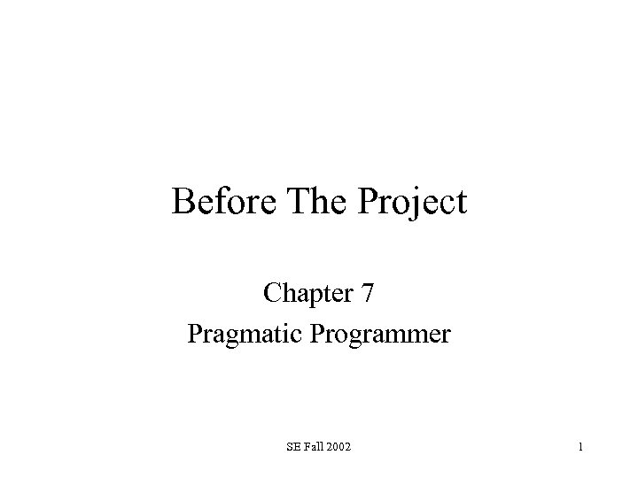 Before The Project Chapter 7 Pragmatic Programmer SE Fall 2002 1