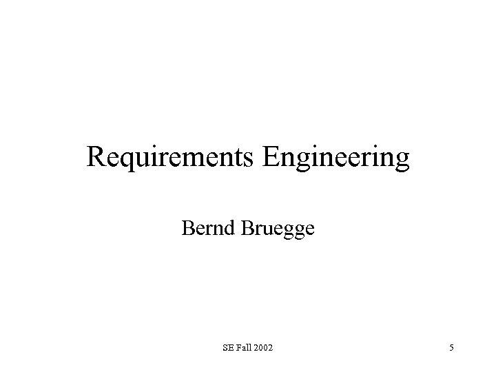 Requirements Engineering Bernd Bruegge SE Fall 2002 5