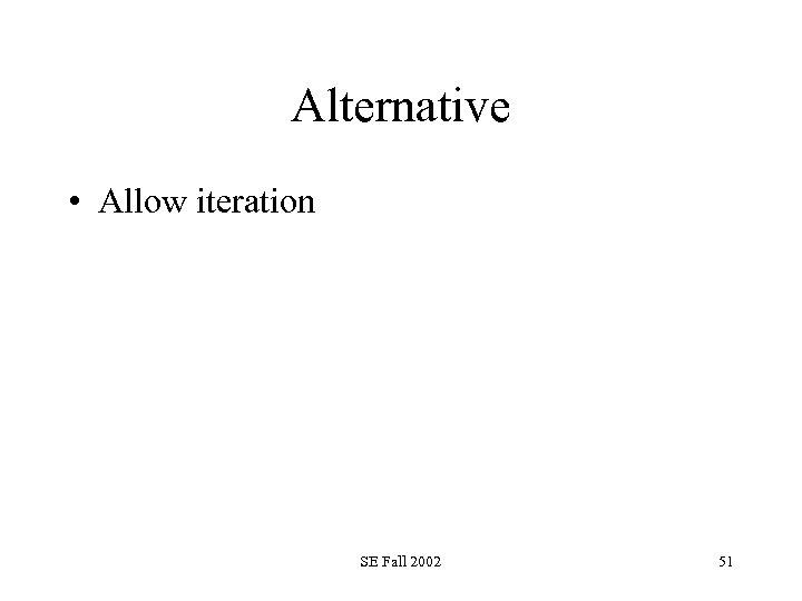 Alternative • Allow iteration SE Fall 2002 51