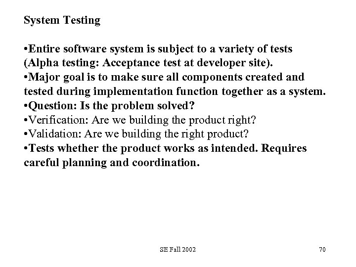 System Testing • Entire software system is subject to a variety of tests (Alpha