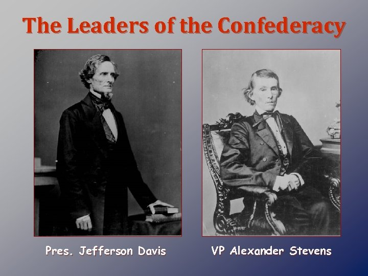 The Leaders of the Confederacy Pres. Jefferson Davis VP Alexander Stevens
