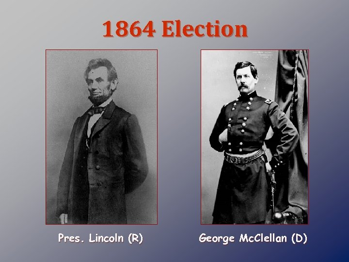 1864 Election Pres. Lincoln (R) George Mc. Clellan (D)