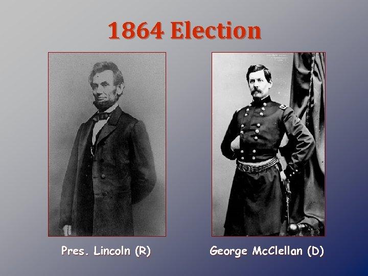 1864 Election Pres. Lincoln (R) George Mc. Clellan (D)