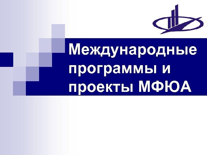 Международные программы и проекты МФЮА