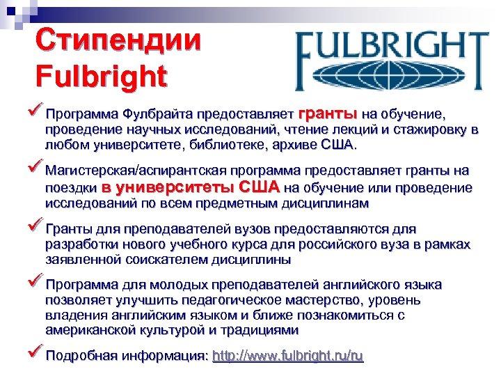 Стипендии Fulbright ü Программа Фулбрайта предоставляет гранты на обучение, проведение научных исследований, чтение лекций