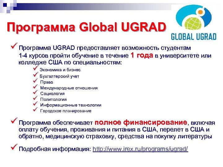 Программа Global UGRAD ü Программа UGRAD предоставляет возможность студентам 1 -4 курсов пройти обучение