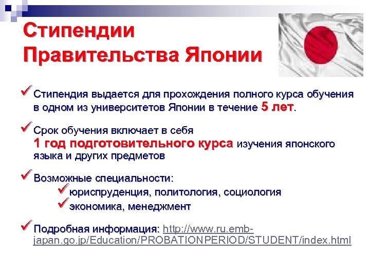 Стипендии Правительства Японии ü Стипендия выдается для прохождения полного курса обучения в одном из