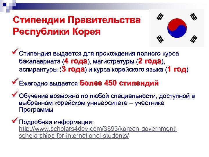 Стипендии Правительства Республики Корея üСтипендия выдается для прохождения полного курса бакалавриата (4 года), магистратуры