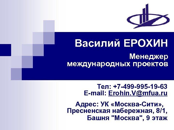 Василий ЕРОХИН Менеджер международных проектов Тел: +7 -499 -995 -19 -63 E-mail: Erohin. V@mfua.
