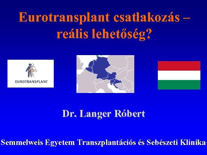 Eurotransplant csatlakozás – reális lehetőség? Dr. Langer Róbert Semmelweis Egyetem Transzplantációs és Sebészeti Klinika