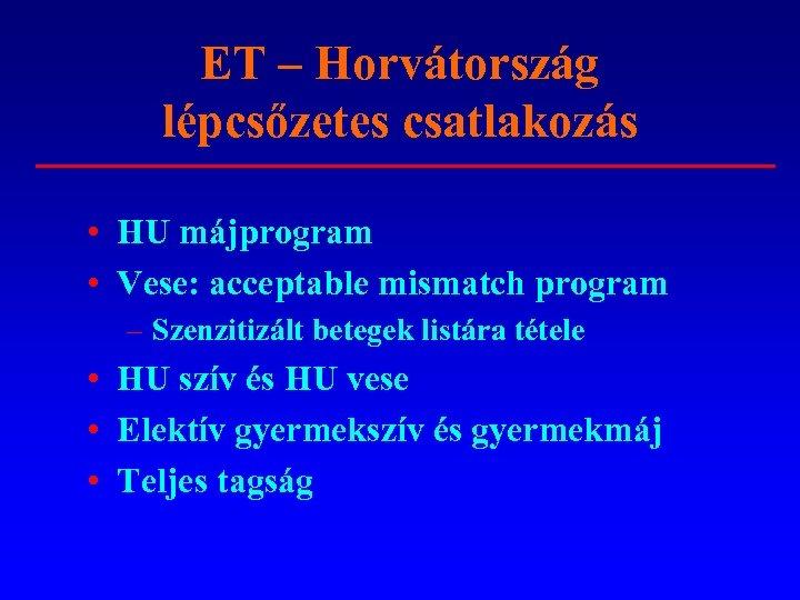 ET – Horvátország lépcsőzetes csatlakozás • HU májprogram • Vese: acceptable mismatch program –