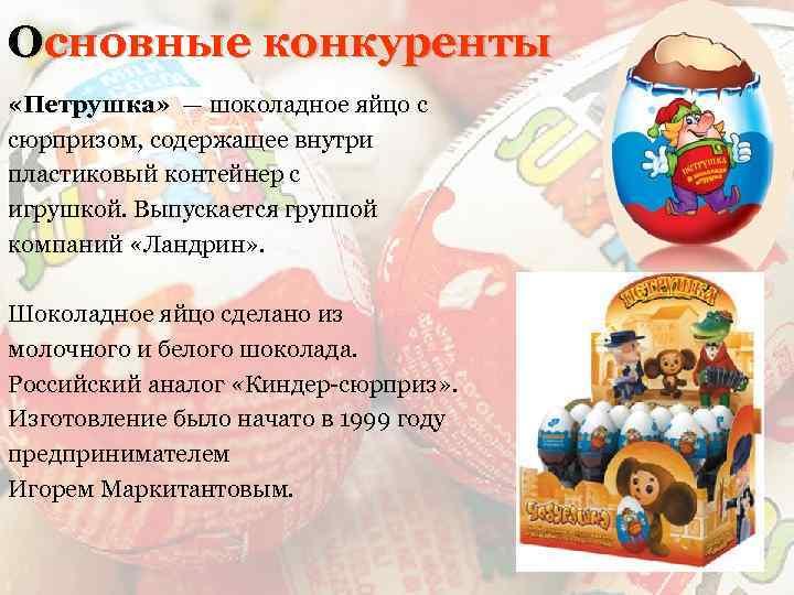 Основные конкуренты «Петрушка» — шоколадное яйцо с сюрпризом, содержащее внутри пластиковый контейнер с игрушкой.