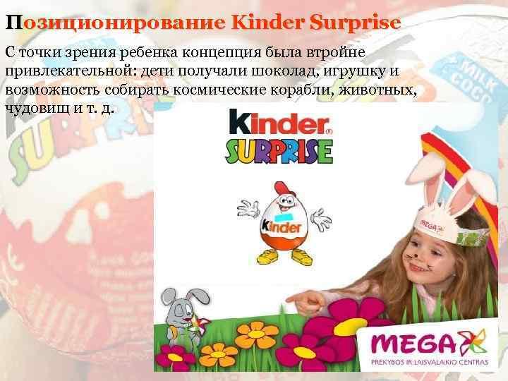 Позиционирование Kinder Surprise С точки зрения ребенка концепция была втройне привлекательной: дети получали шоколад,